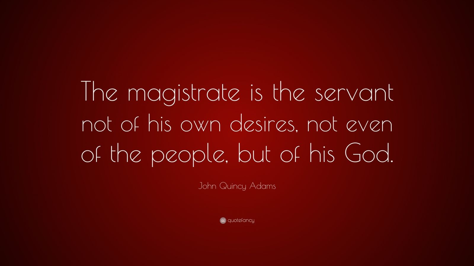 "John Quincy Adams Quote: ""The magistrate is the servant not of his own desires, not even of the people, but of his God."""