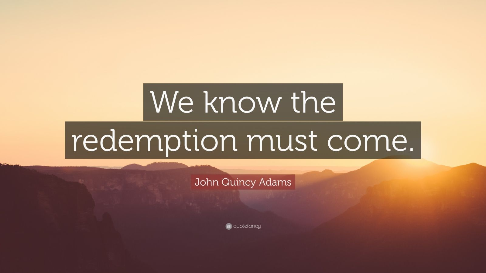 """John Quincy Adams Quote: """"We know the redemption must come."""""""