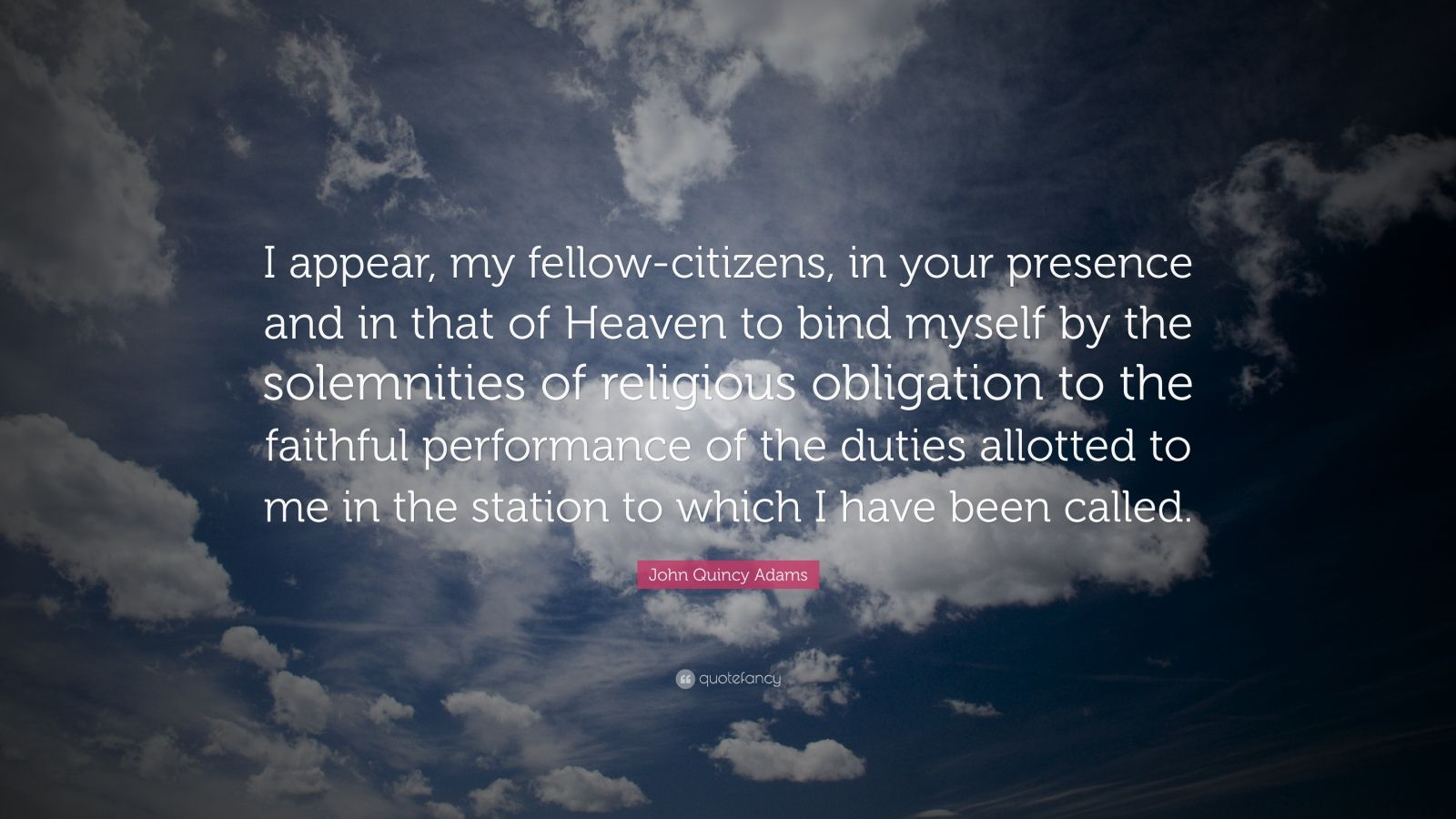 """John Quincy Adams Quote: """"I appear, my fellow-citizens, in your presence and in that of Heaven to bind myself by the solemnities of religious obligation to the faithful performance of the duties allotted to me in the station to which I have been called."""""""