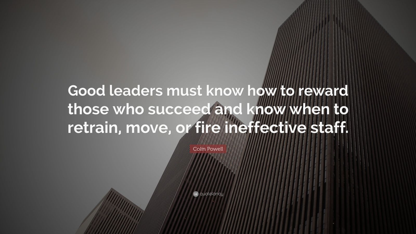 "Colin Powell Quote: ""Good leaders must know how to reward those who succeed and know when to retrain, move, or fire ineffective staff."""