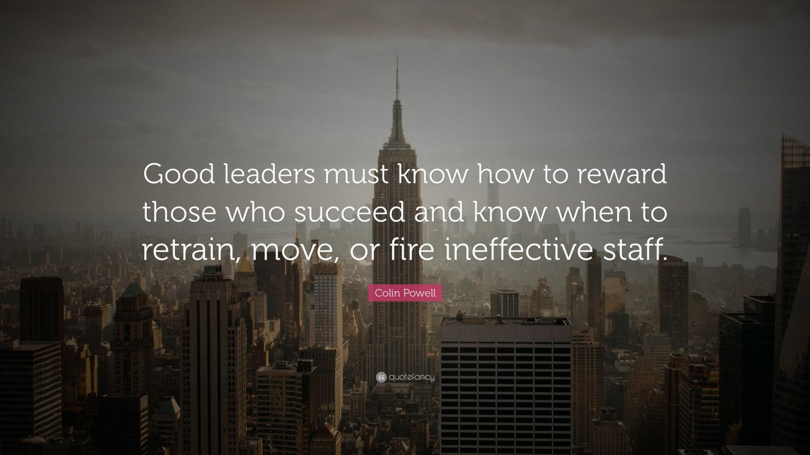 """Colin Powell Quote: """"Good leaders must know how to reward those who succeed and know when to retrain, move, or fire ineffective staff."""""""