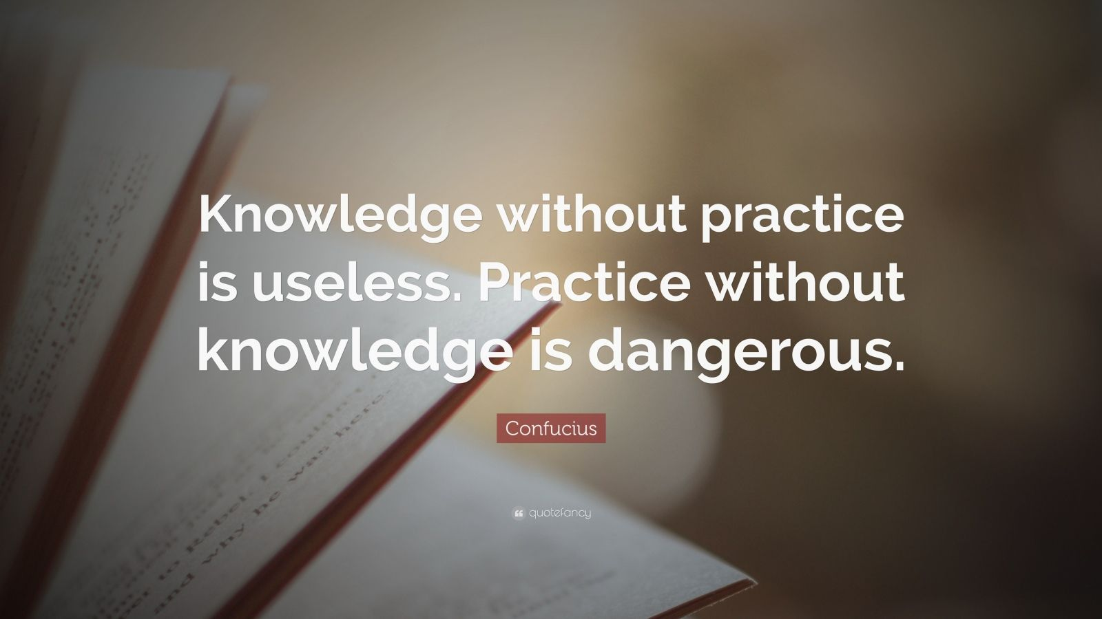 """Confucius Quote: """"Knowledge without practice is useless. Practice without knowledge is dangerous."""""""