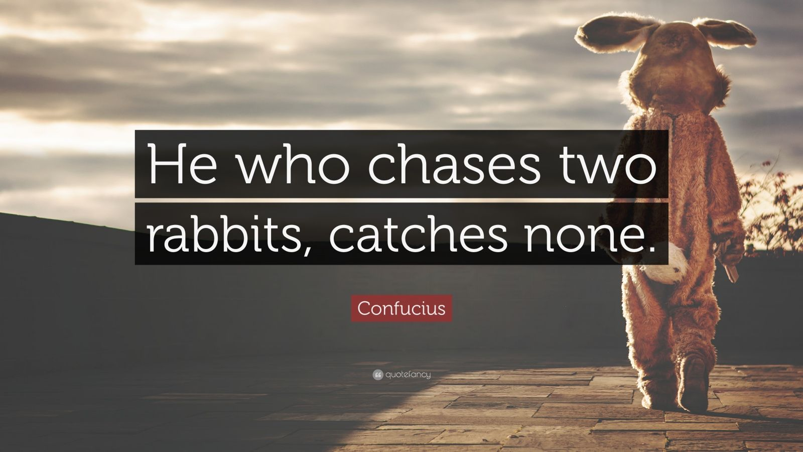 """Confucius Quote: """"He who chases two rabbits, catches none."""""""