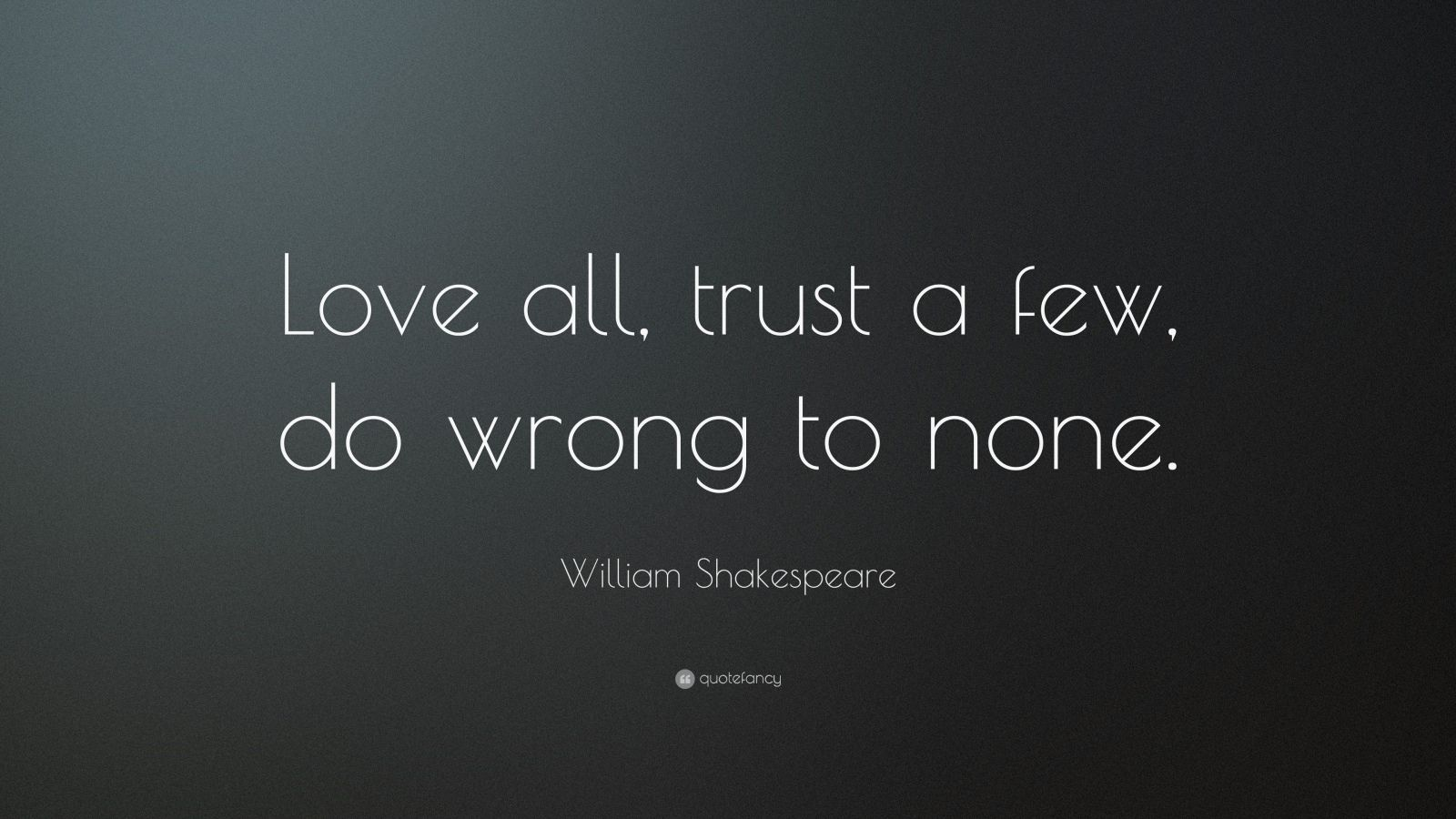"William Shakespeare Quote: ""Love all, trust a few, do wrong to none."""