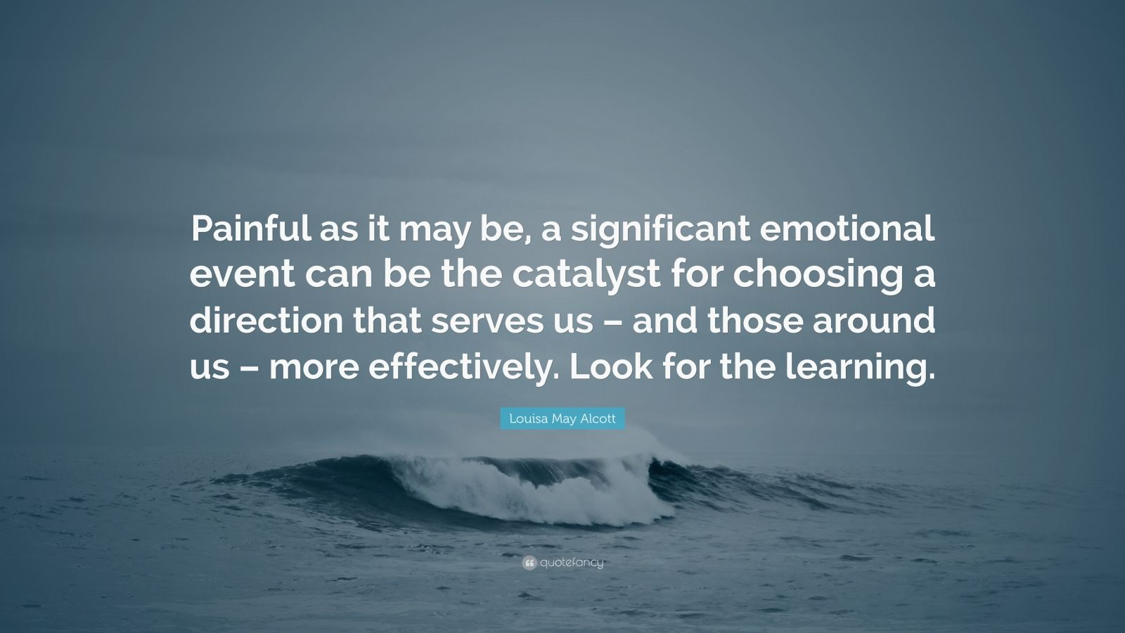 "Louisa May Alcott Quote: ""Painful as it may be, a significant emotional event can be the catalyst for choosing a direction that serves us – and those around us – more effectively. Look for the learning."""