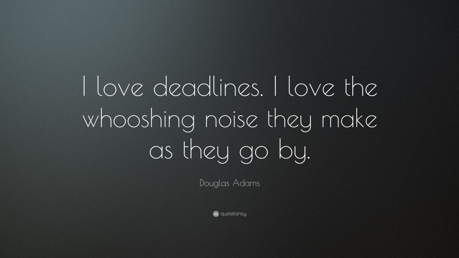 "Douglas Adams Quote: ""I love deadlines. I love the whooshing noise they make as they go by."""