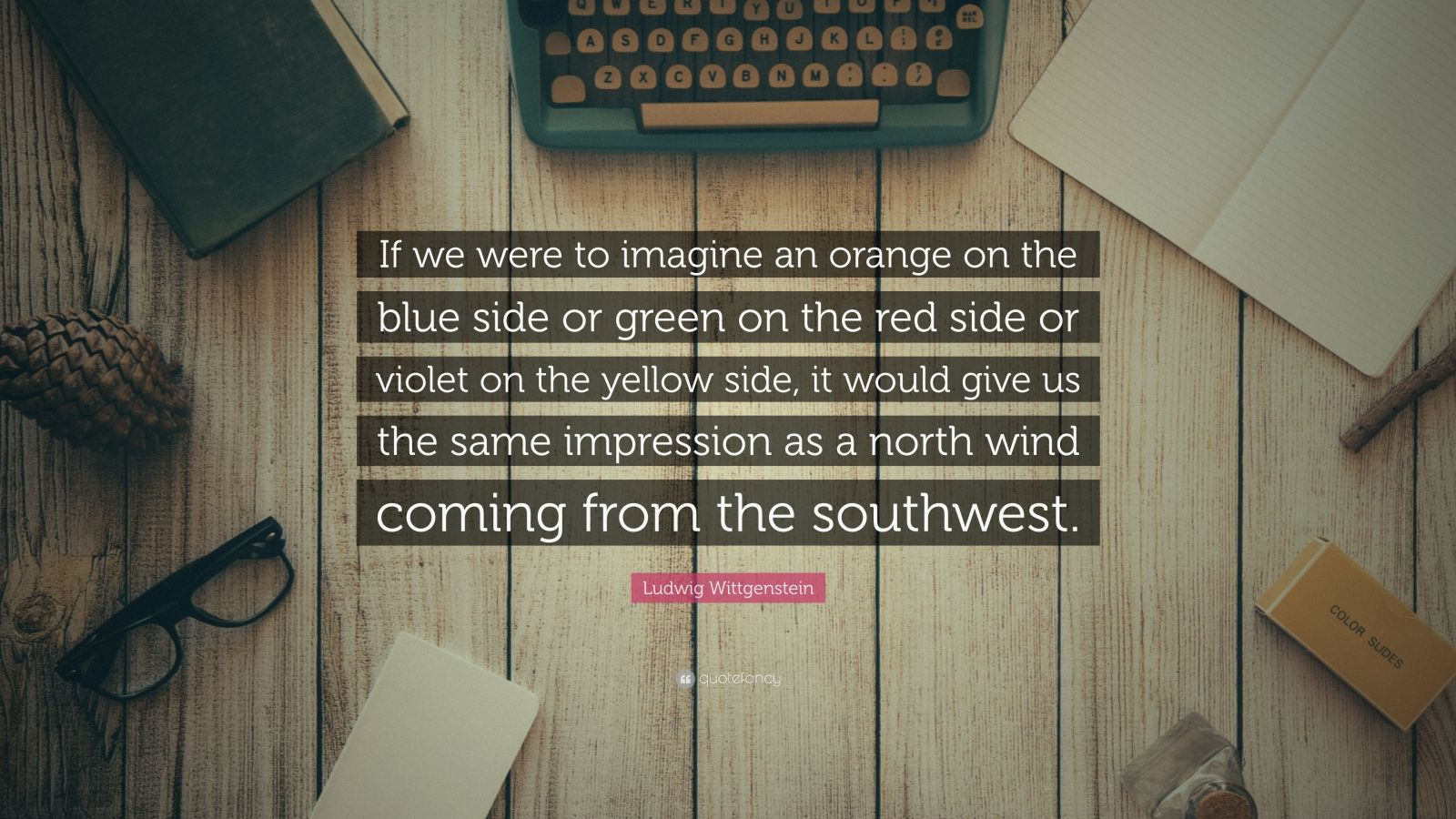 """Ludwig Wittgenstein Quote: """"If we were to imagine an orange on the blue side or green on the red side or violet on the yellow side, it would give us the same impression as a north wind coming from the southwest."""""""