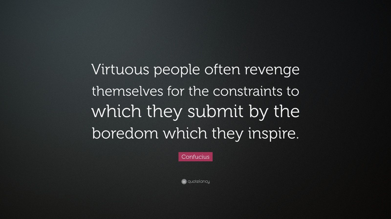 "Confucius Quote: ""Virtuous people often revenge themselves for the constraints to which they submit by the boredom which they inspire."""