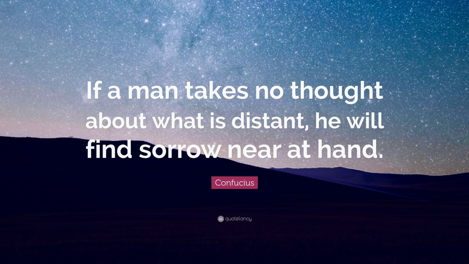 "Confucius Quote: ""If a man takes no thought about what is distant, he will find sorrow near at hand."""