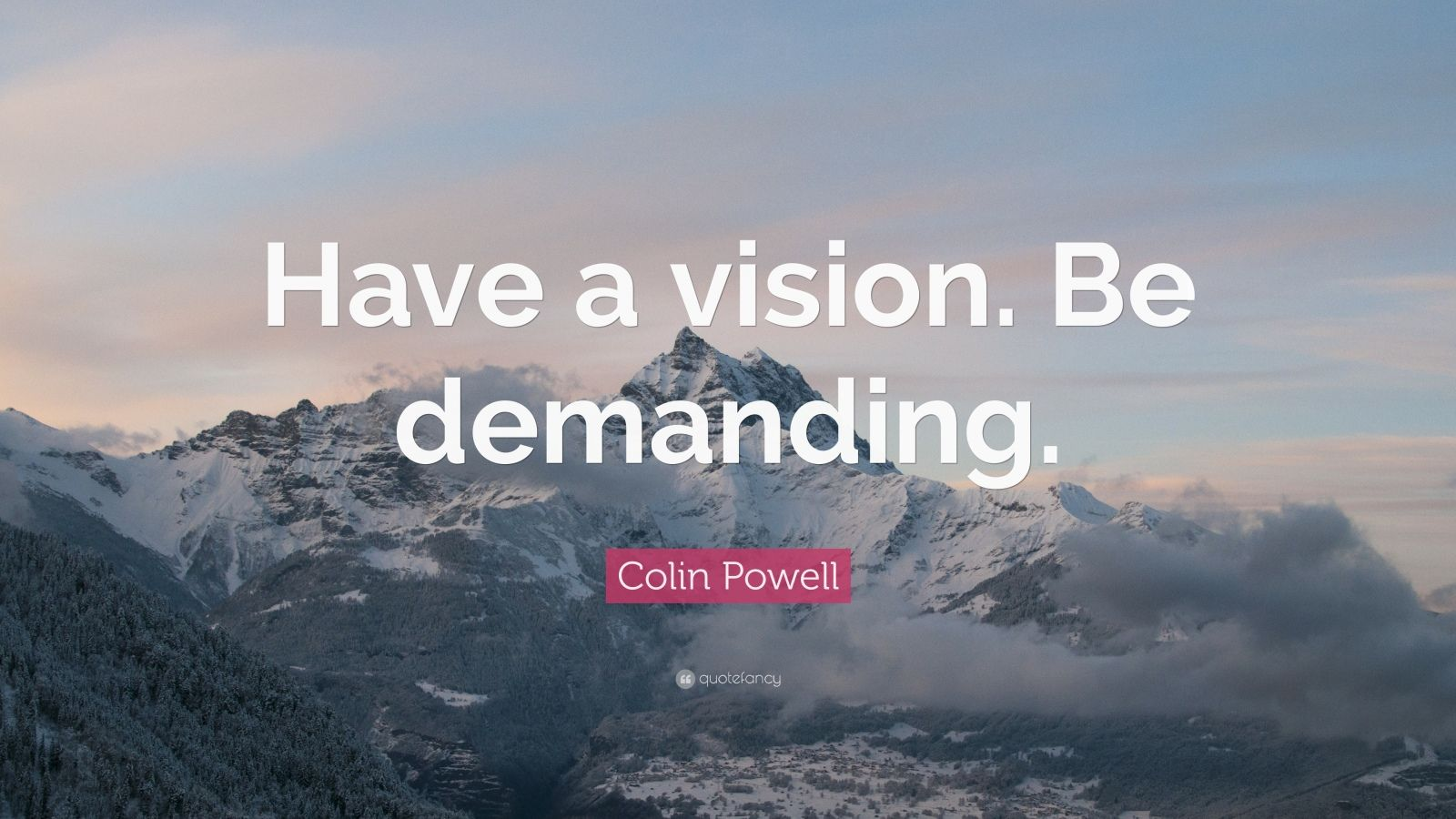 "Colin Powell Quote: ""Have a vision. Be demanding."""
