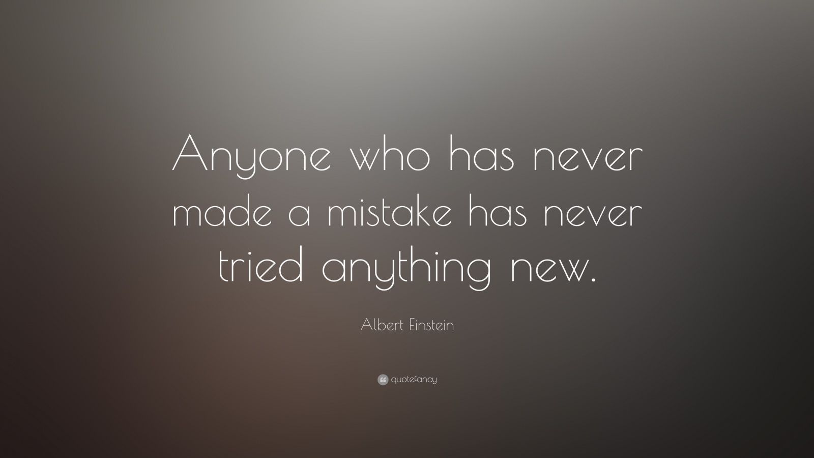 anyone who has never made a mistake has never tried anything new Who has never made a mistake has never tried anything new anyone who has never made a mistake never made a mistake never tried anything new.