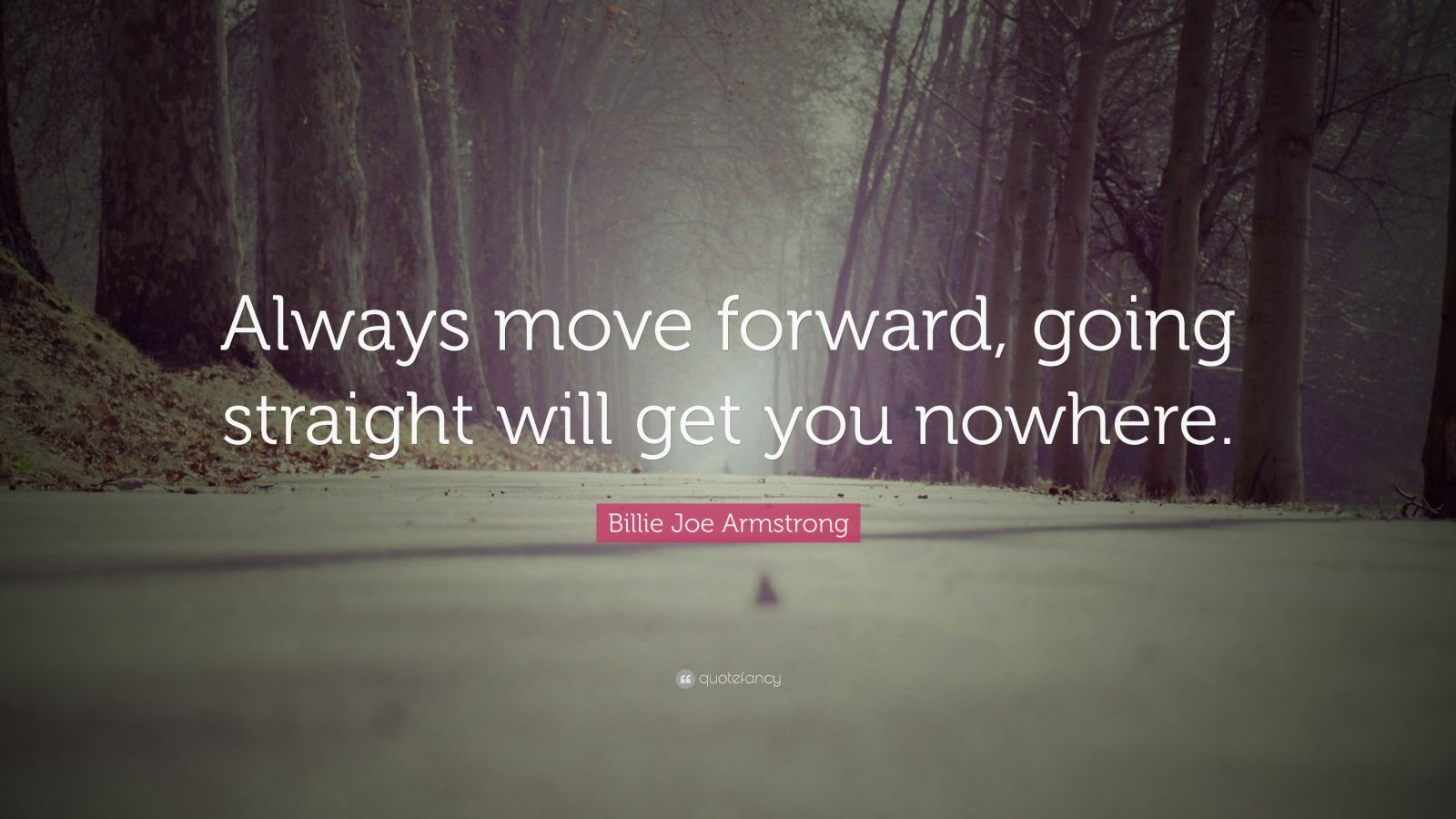 """Billie Joe Armstrong Quote: """"Always move forward, going straight will get you nowhere."""""""