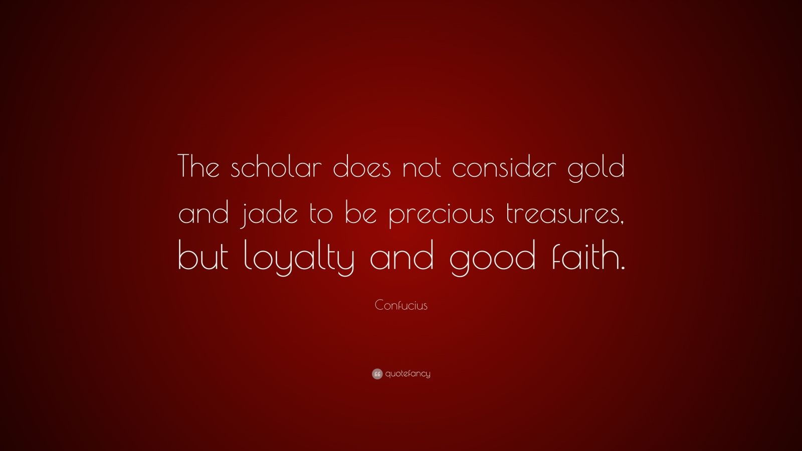 "Confucius Quote: ""The scholar does not consider gold and jade to be precious treasures, but loyalty and good faith."""