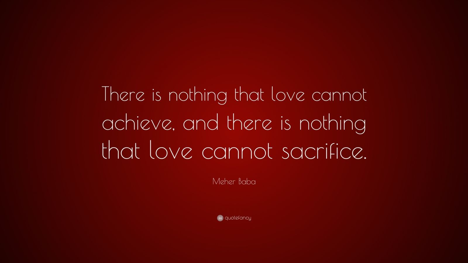 "Meher Baba Quote: ""There is nothing that love cannot achieve, and there is nothing that love cannot sacrifice."""
