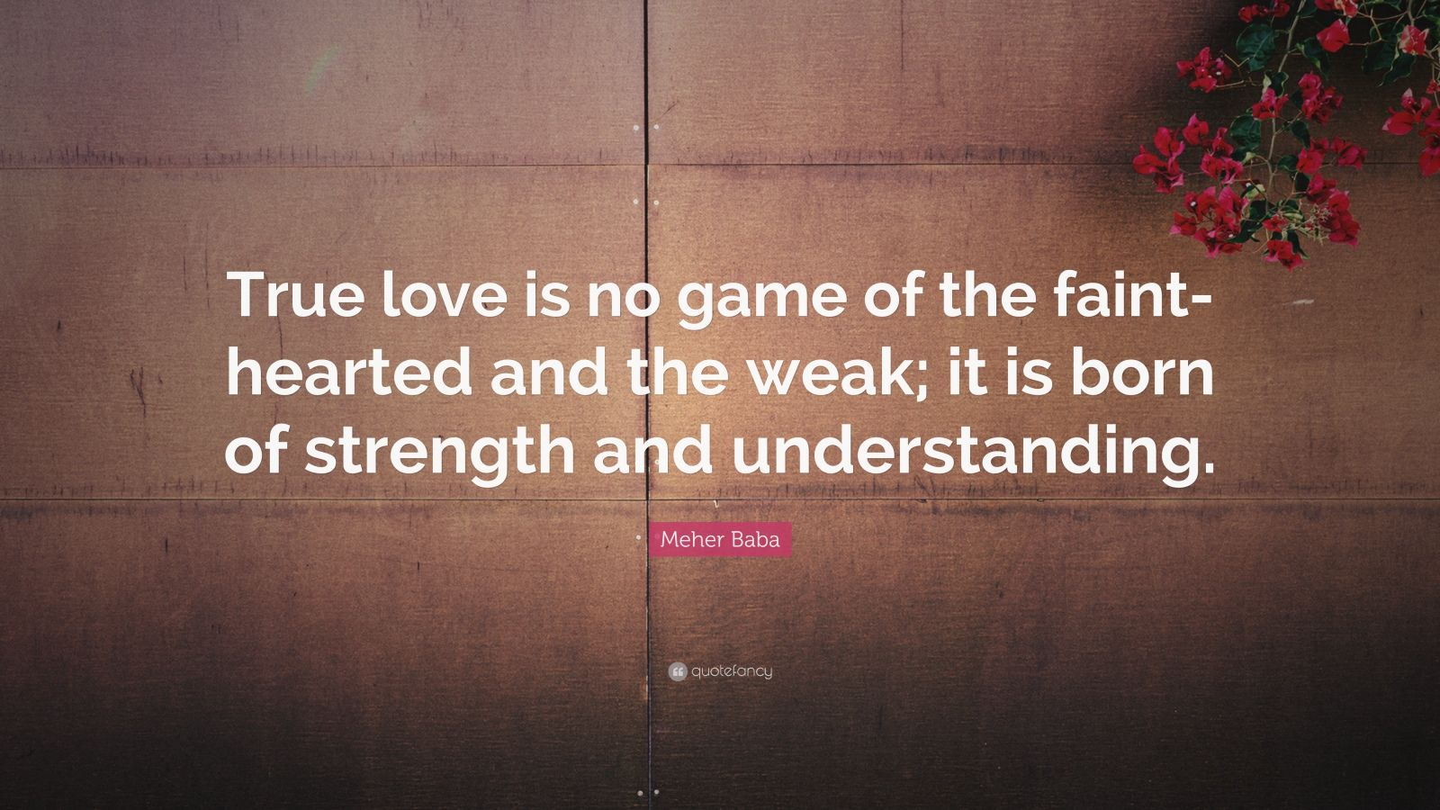 "Meher Baba Quote: ""True love is no game of the faint-hearted and the weak; it is born of strength and understanding."""