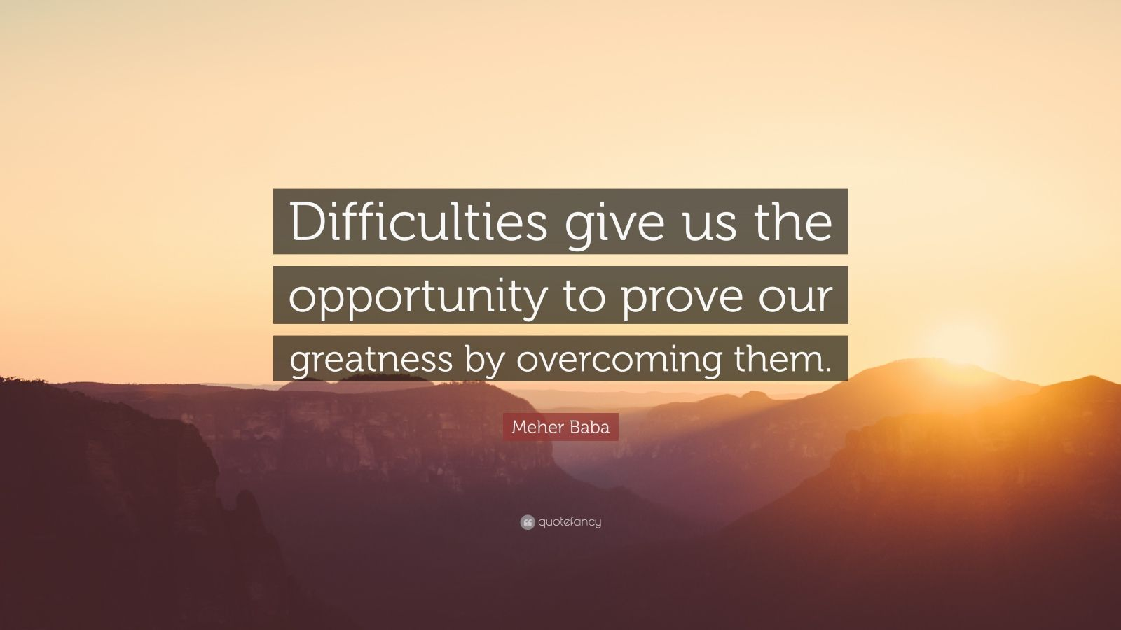 "Meher Baba Quote: ""Difficulties give us the opportunity to prove our greatness by overcoming them."""