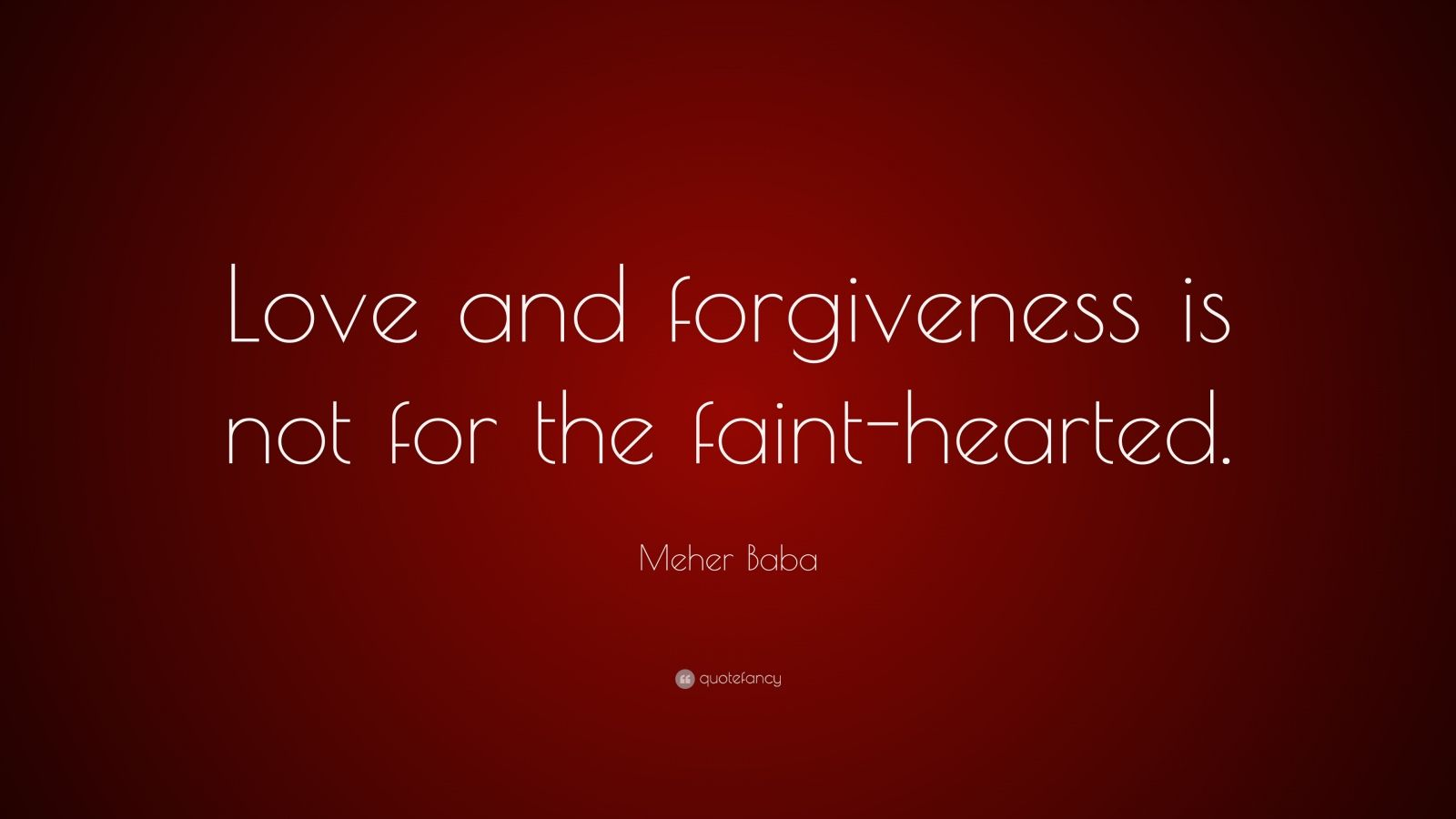 "Meher Baba Quote: ""Love and forgiveness is not for the faint-hearted."""