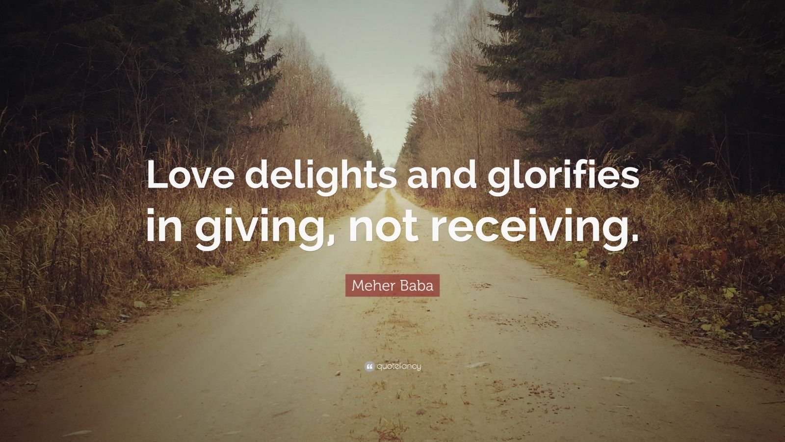 "Meher Baba Quote: ""Love delights and glorifies in giving, not receiving."""
