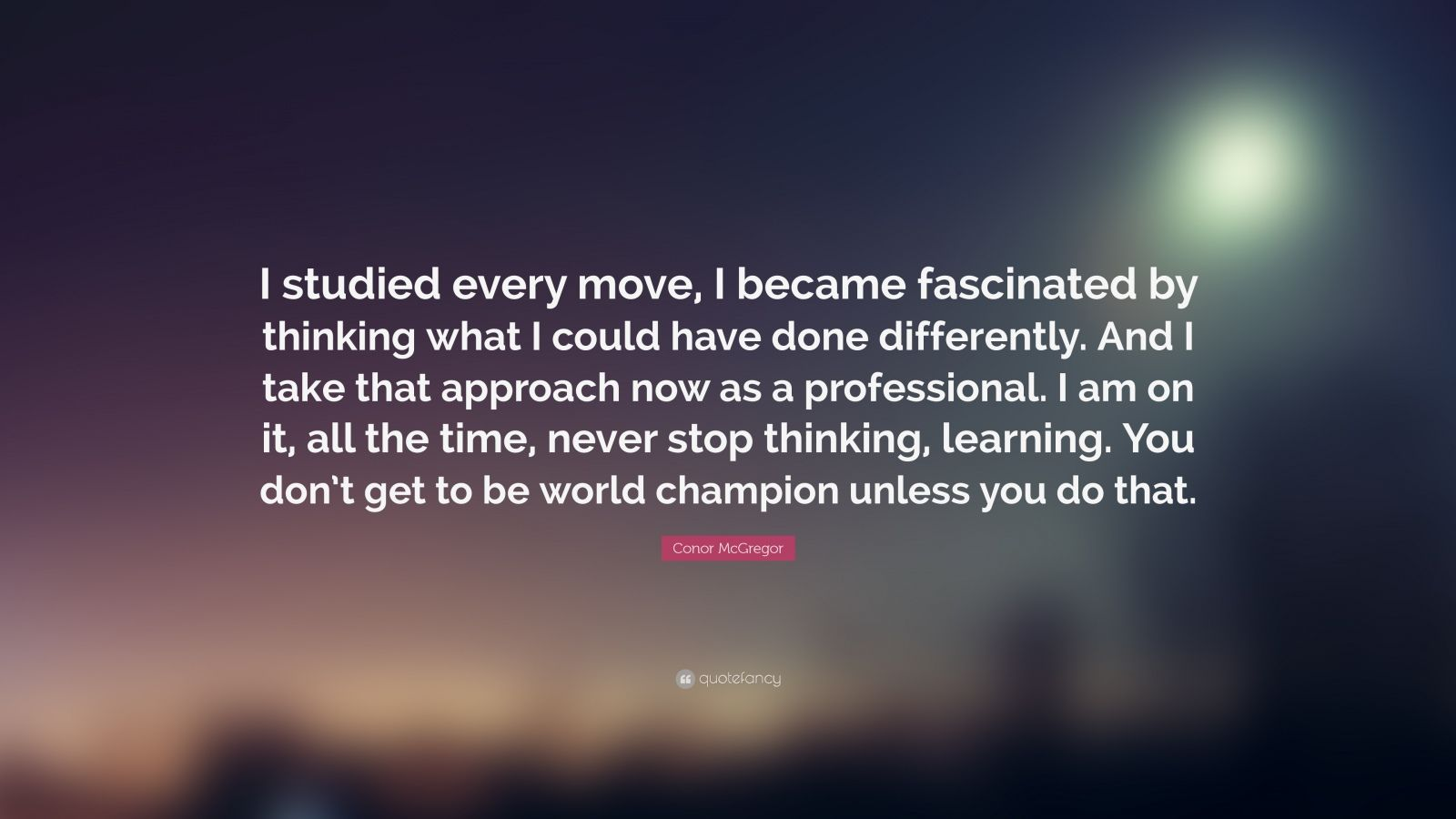"""Conor McGregor Quote: """"I studied every move, I became fascinated by thinking what I could have done differently. And I take that approach now as a professional. I am on it, all the time, never stop thinking, learning. You don't get to be world champion unless you do that."""""""