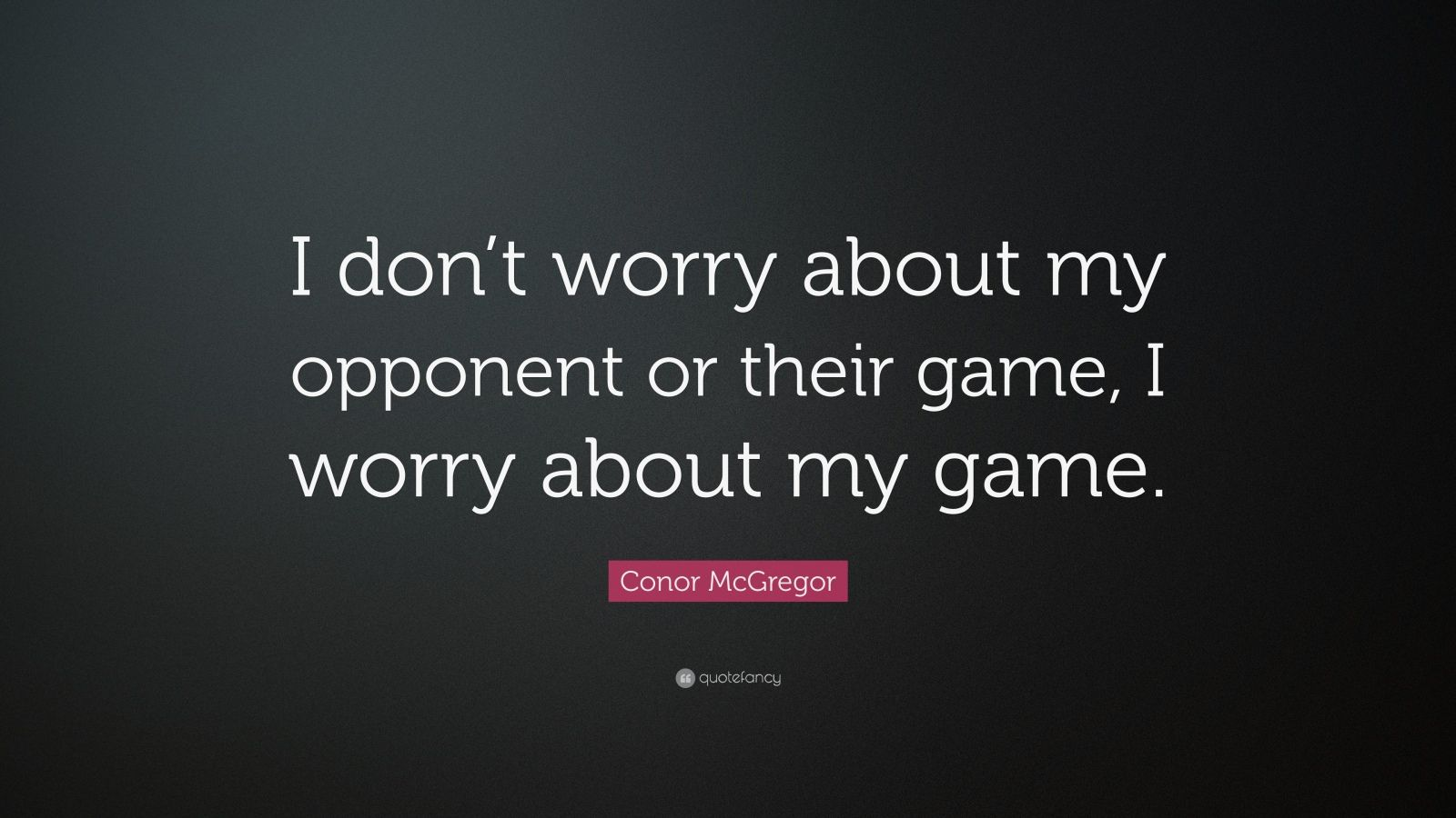 "Conor McGregor Quote: ""I don't worry about my opponent or their game, I worry about my game."""