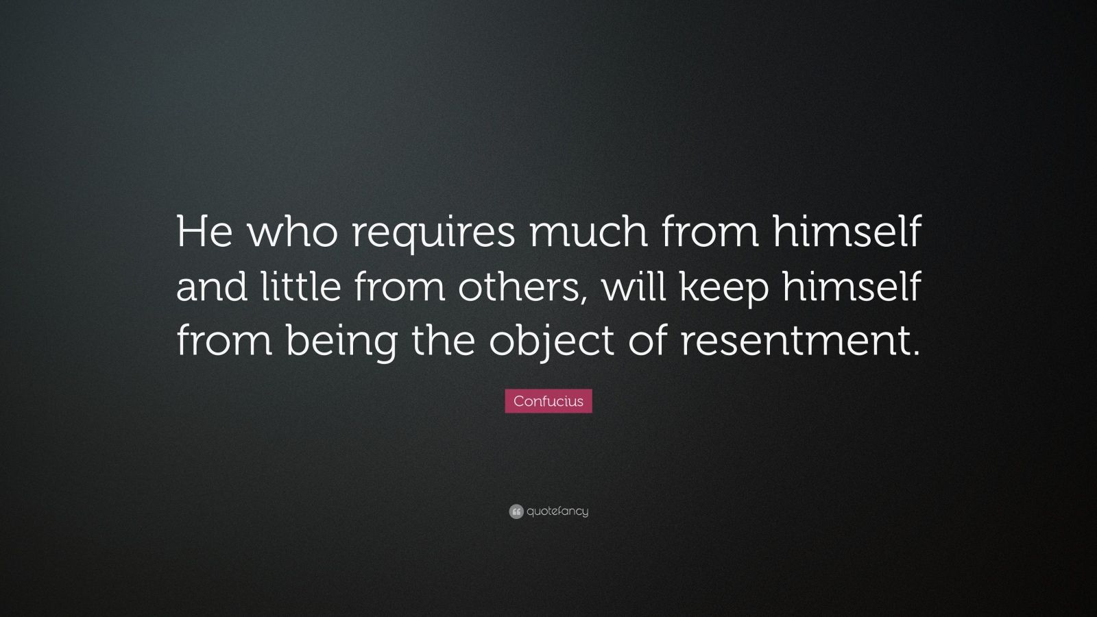 "Confucius Quote: ""He who requires much from himself and little from others, will keep himself from being the object of resentment."""