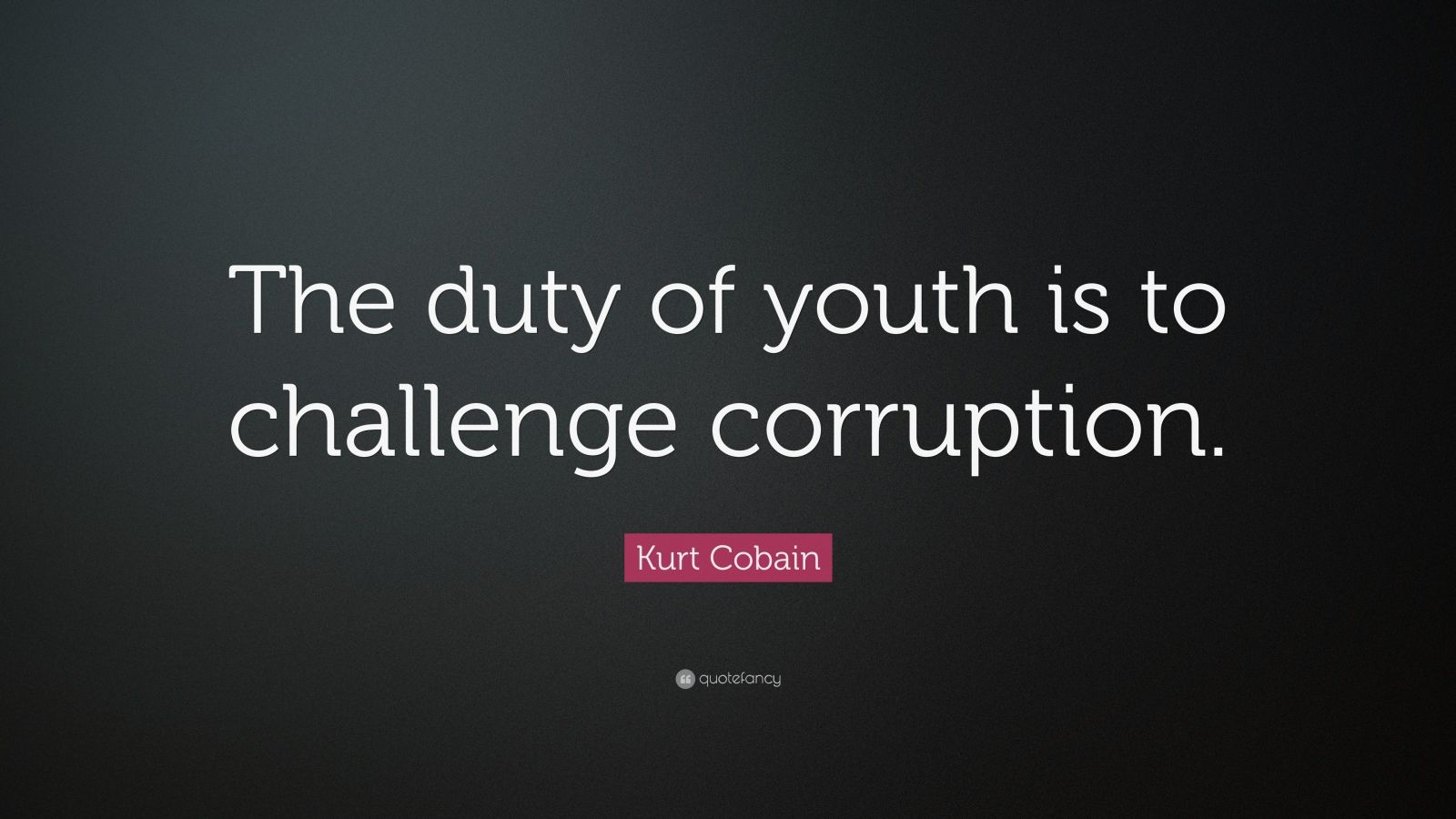 "Kurt Cobain Quote: ""The duty of youth is to challenge corruption."""