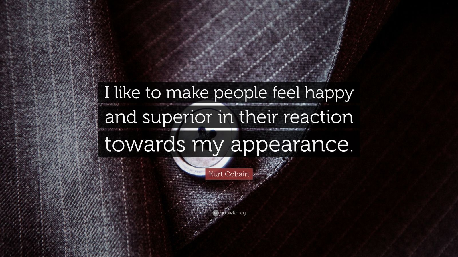"""Kurt Cobain Quote: """"I like to make people feel happy and superior in their reaction towards my appearance."""""""