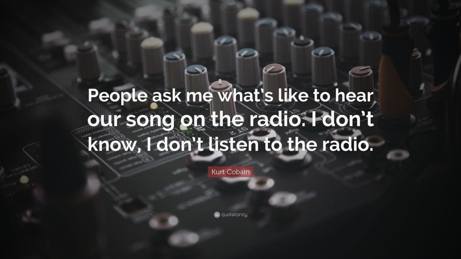 """Kurt Cobain Quote: """"People ask me what's like to hear our song on the radio. I don't know, I don't listen to the radio."""""""
