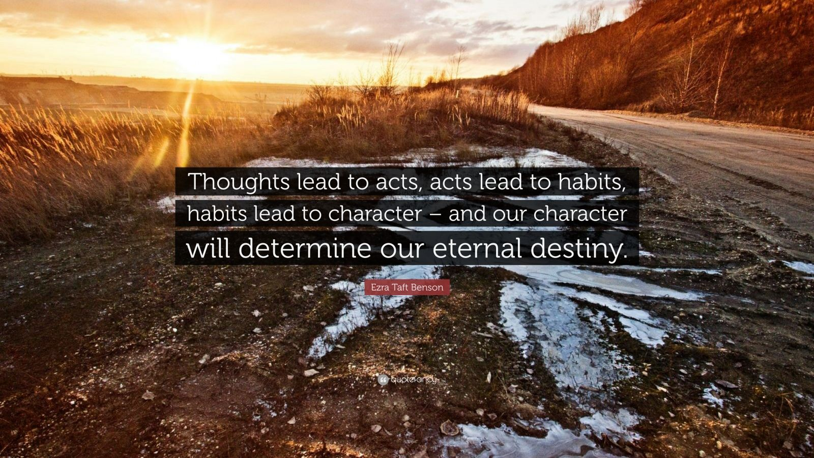 "Ezra Taft Benson Quote: ""Thoughts lead to acts, acts lead to habits, habits lead to character – and our character will determine our eternal destiny."""