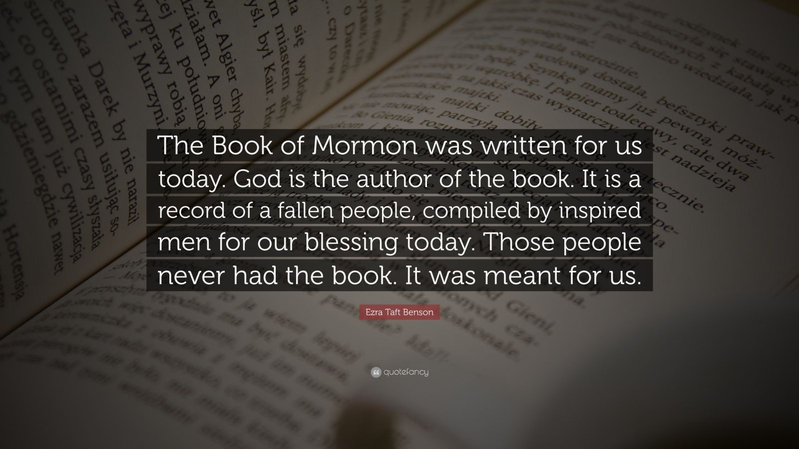"Ezra Taft Benson Quote: ""The Book of Mormon was written for us today. God is the author of the book. It is a record of a fallen people, compiled by inspired men for our blessing today. Those people never had the book. It was meant for us."""