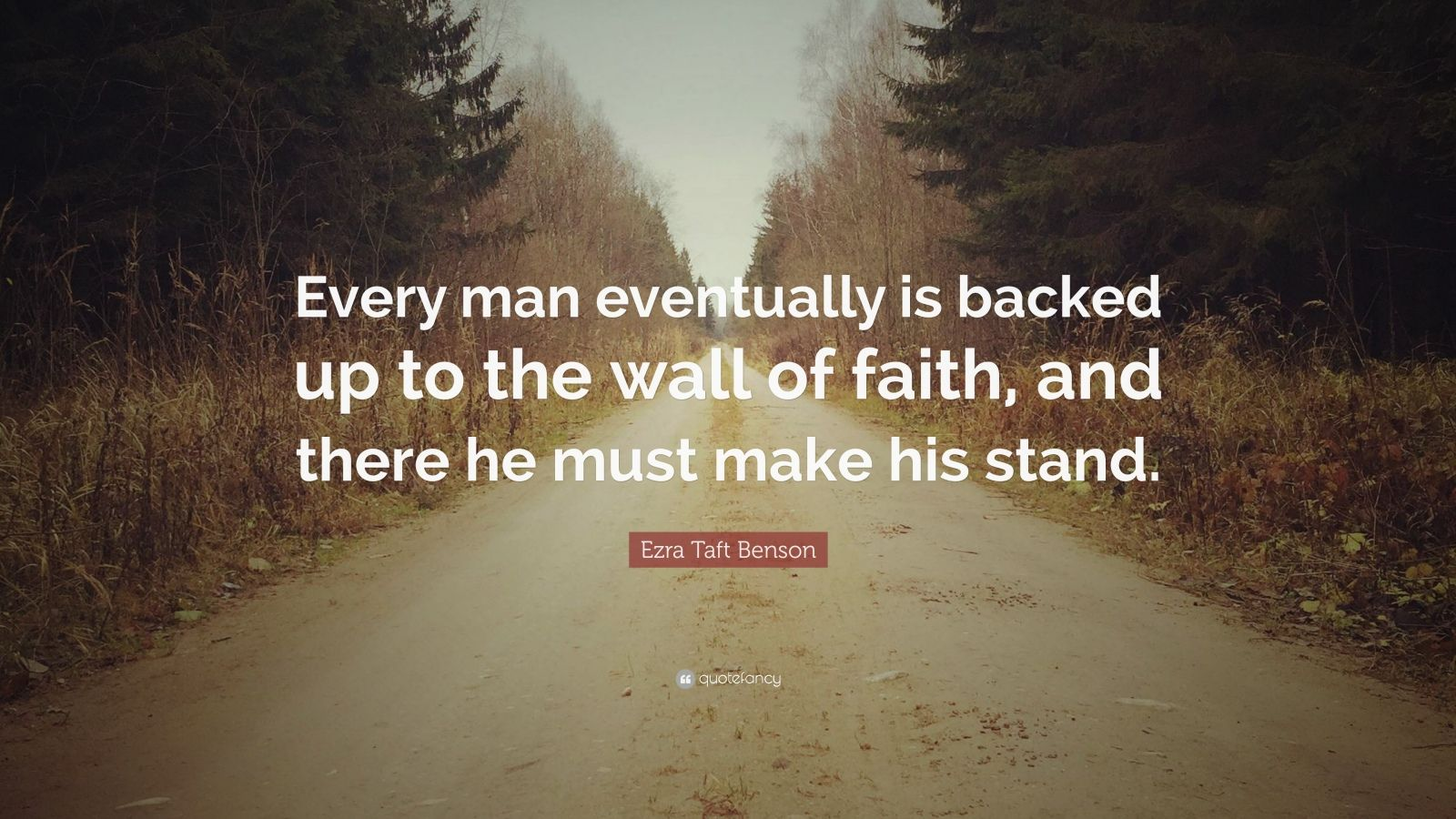"Ezra Taft Benson Quote: ""Every man eventually is backed up to the wall of faith, and there he must make his stand."""