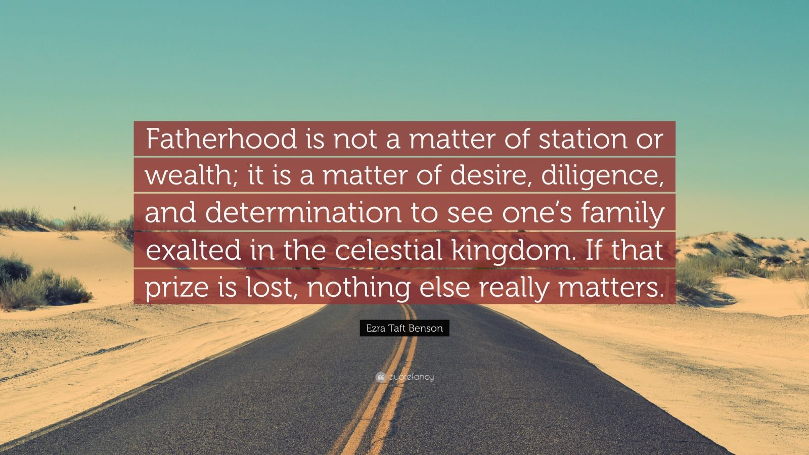 "Ezra Taft Benson Quote: ""Fatherhood is not a matter of station or wealth; it is a matter of desire, diligence, and determination to see one's family exalted in the celestial kingdom. If that prize is lost, nothing else really matters."""