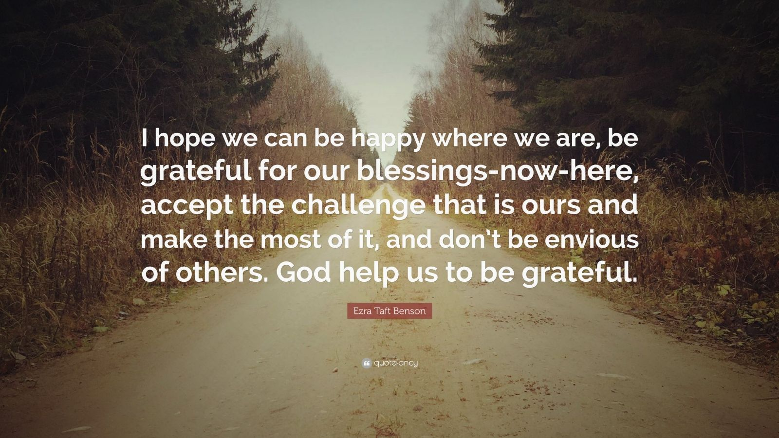 """Ezra Taft Benson Quote: """"I hope we can be happy where we are, be grateful for our blessings-now-here, accept the challenge that is ours and make the most of it, and don't be envious of others. God help us to be grateful."""""""