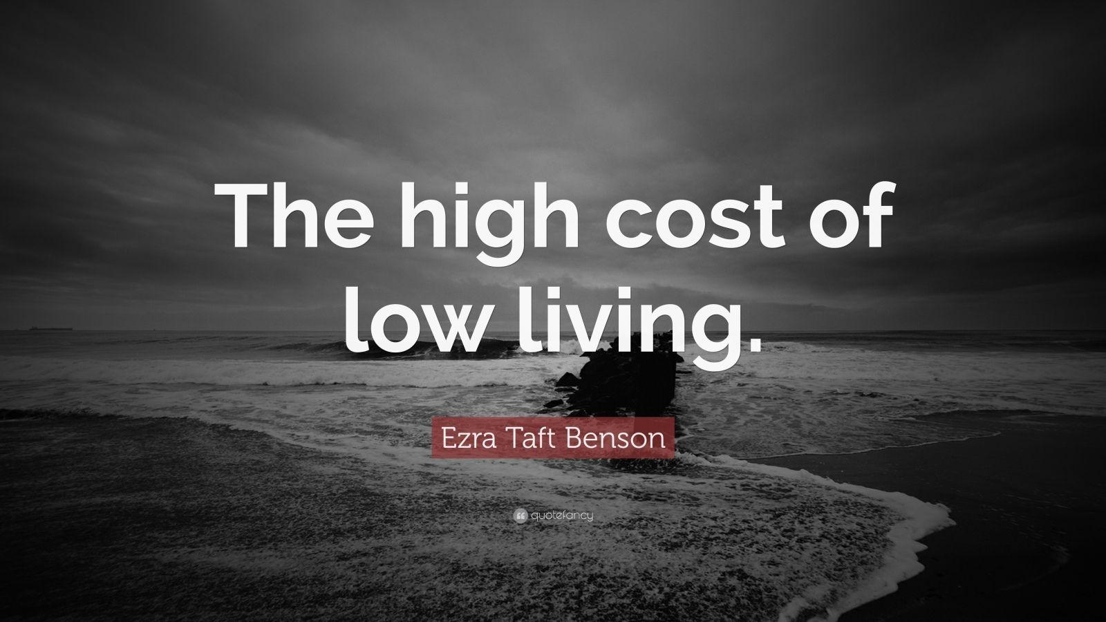 "Ezra Taft Benson Quote: ""The high cost of low living."""