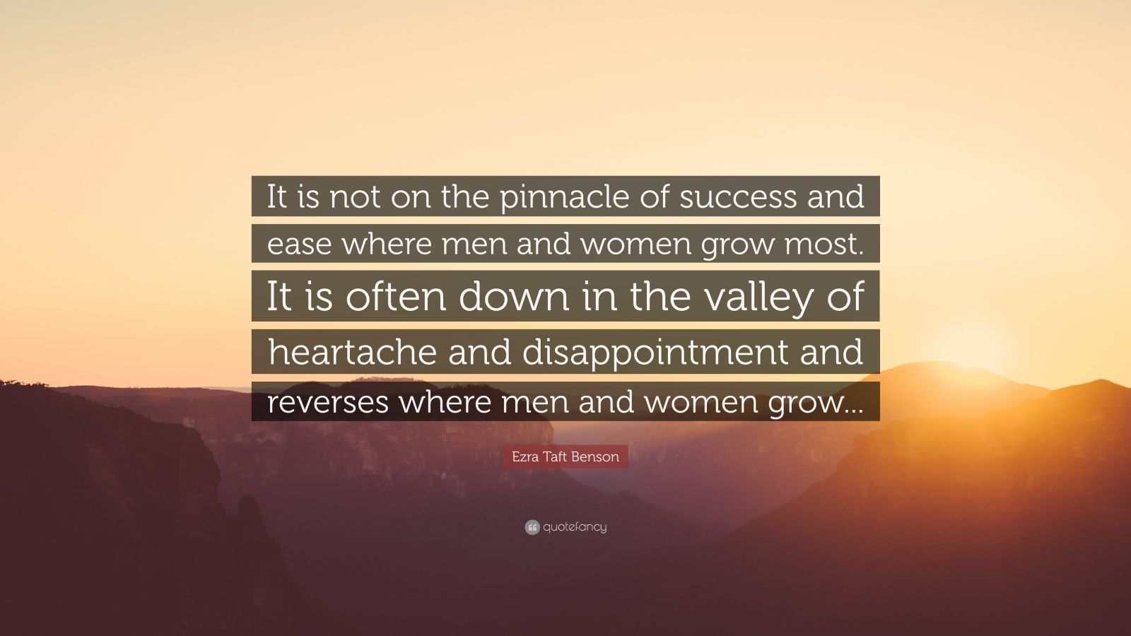 "Ezra Taft Benson Quote: ""It is not on the pinnacle of success and ease where men and women grow most. It is often down in the valley of heartache and disappointment and reverses where men and women grow..."""