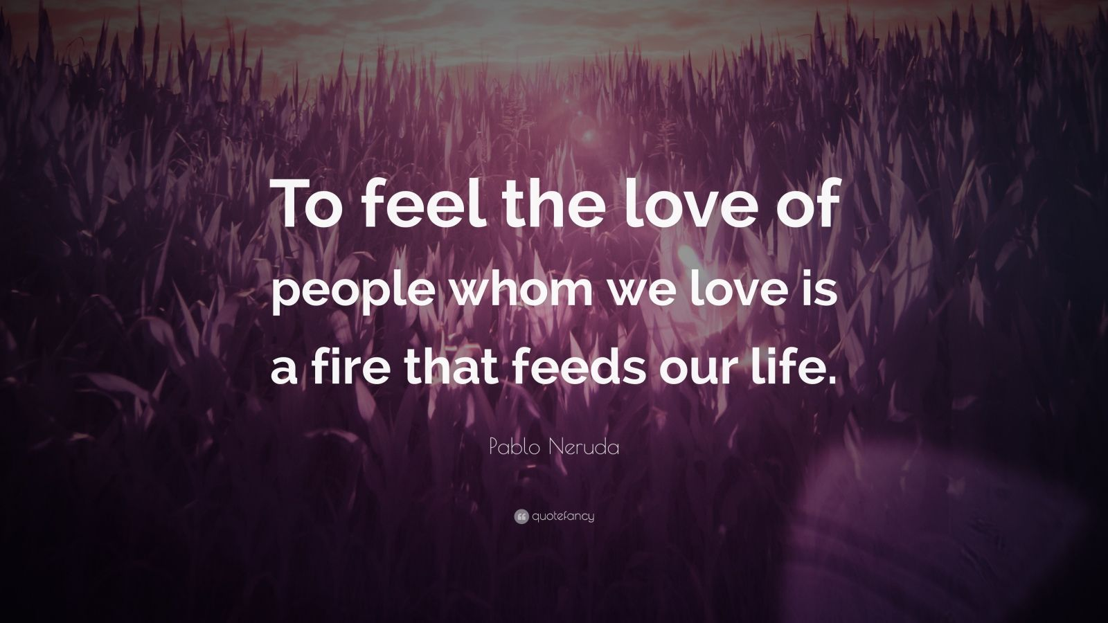"Pablo Neruda Quote: ""To feel the love of people whom we love is a fire that feeds our life."""