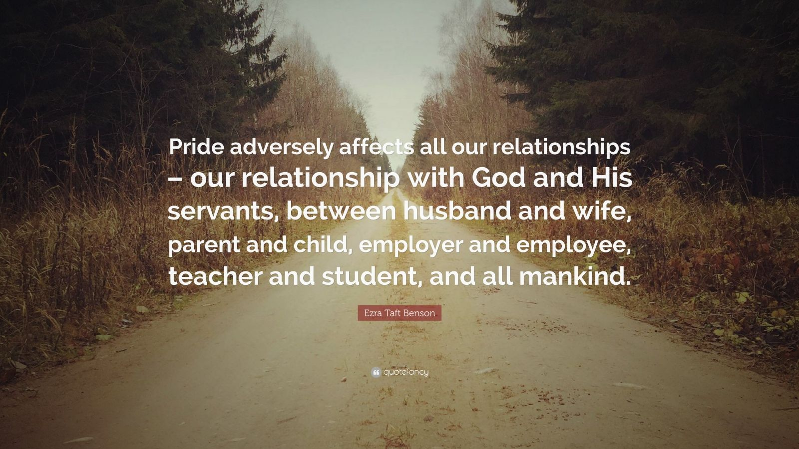 """Ezra Taft Benson Quote: """"Pride adversely affects all our relationships – our relationship with God and His servants, between husband and wife, parent and child, employer and employee, teacher and student, and all mankind."""""""