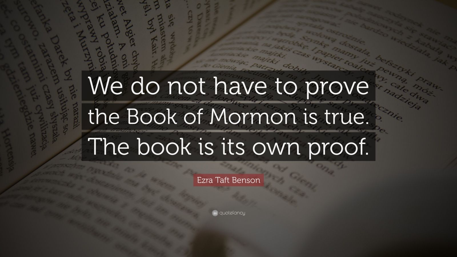 "Ezra Taft Benson Quote: ""We do not have to prove the Book of Mormon is true. The book is its own proof."""