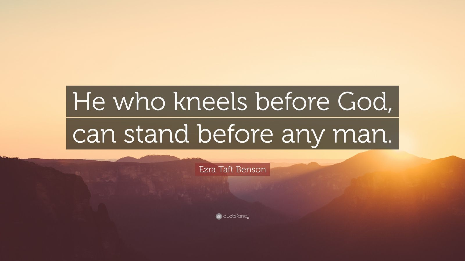 """Ezra Taft Benson Quote: """"He who kneels before God, can stand before any man."""""""