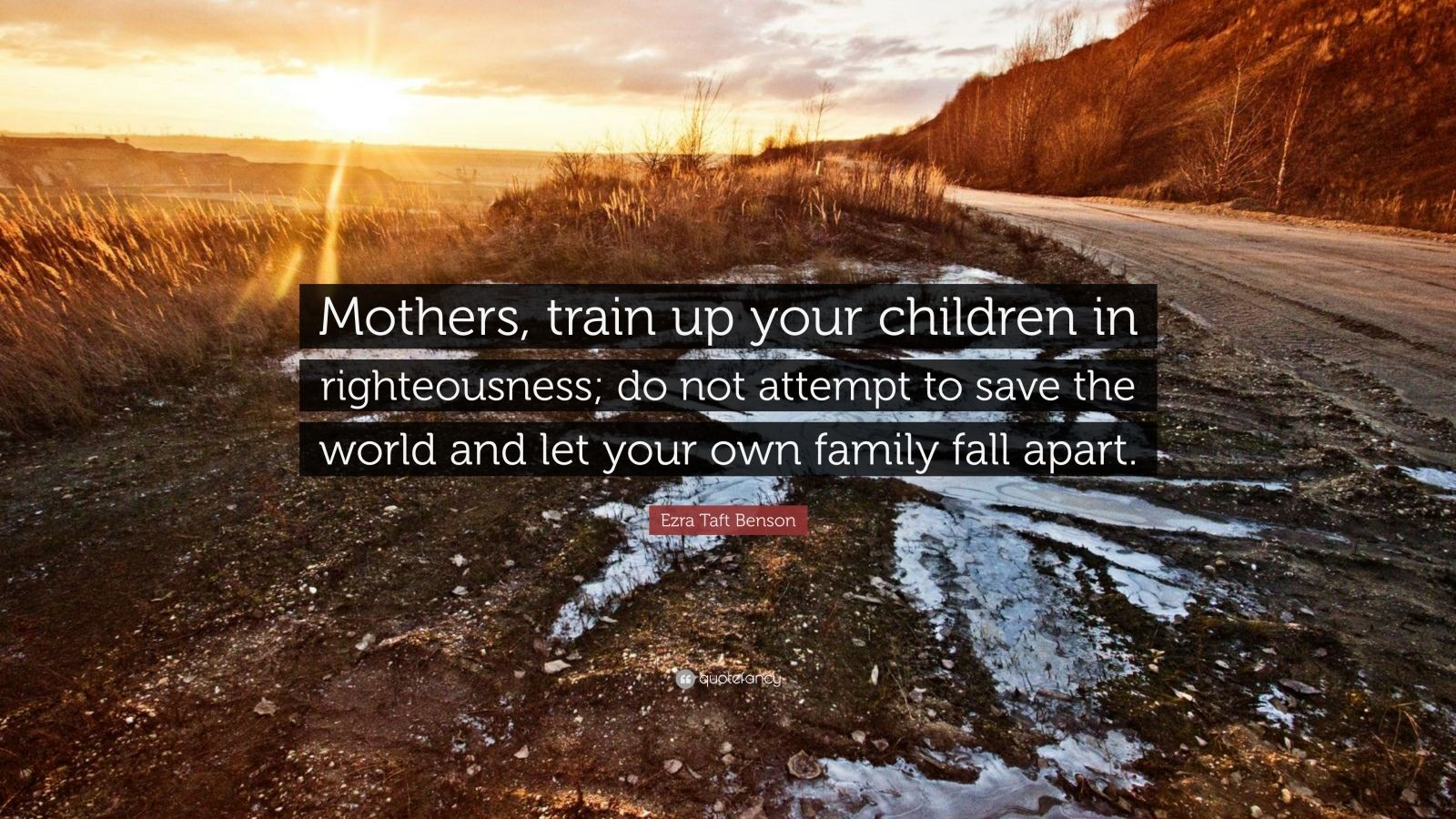 """Ezra Taft Benson Quote: """"Mothers, train up your children in righteousness; do not attempt to save the world and let your own family fall apart."""""""