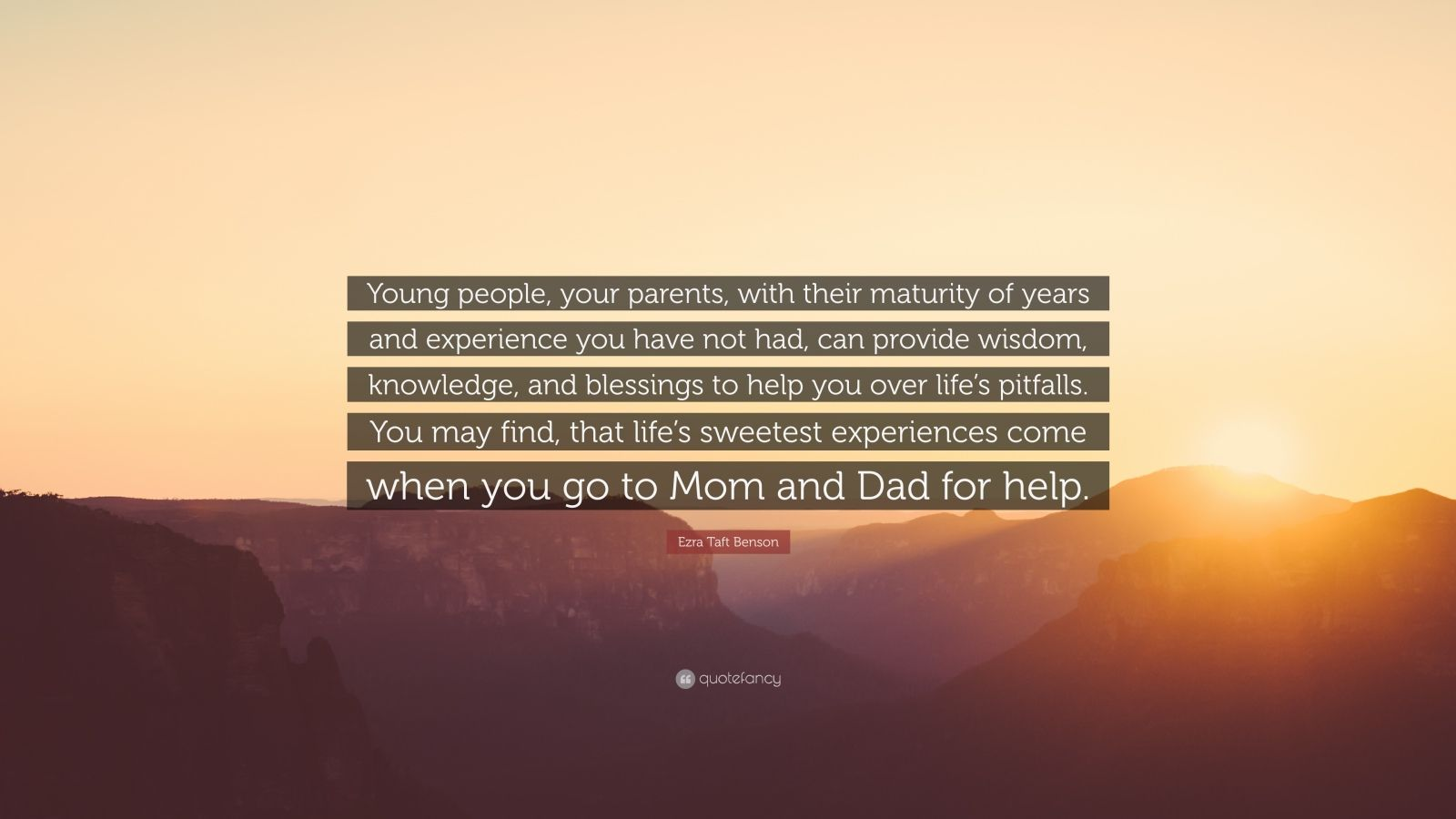 "Ezra Taft Benson Quote: ""Young people, your parents, with their maturity of years and experience you have not had, can provide wisdom, knowledge, and blessings to help you over life's pitfalls. You may find, that life's sweetest experiences come when you go to Mom and Dad for help."""