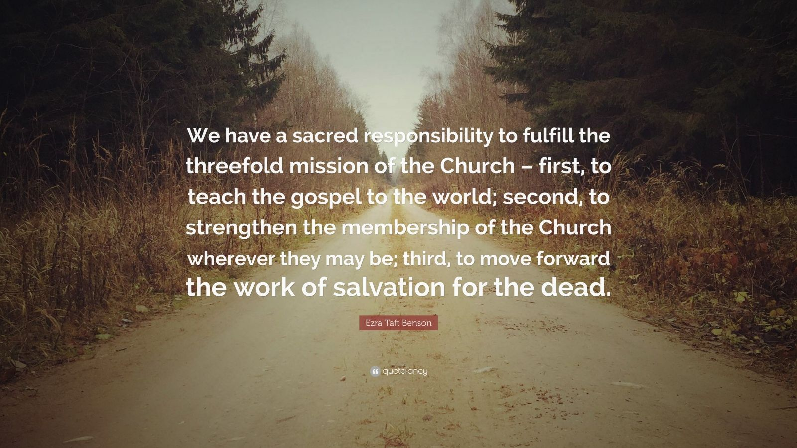 """Ezra Taft Benson Quote: """"We have a sacred responsibility to fulfill the threefold mission of the Church – first, to teach the gospel to the world; second, to strengthen the membership of the Church wherever they may be; third, to move forward the work of salvation for the dead."""""""