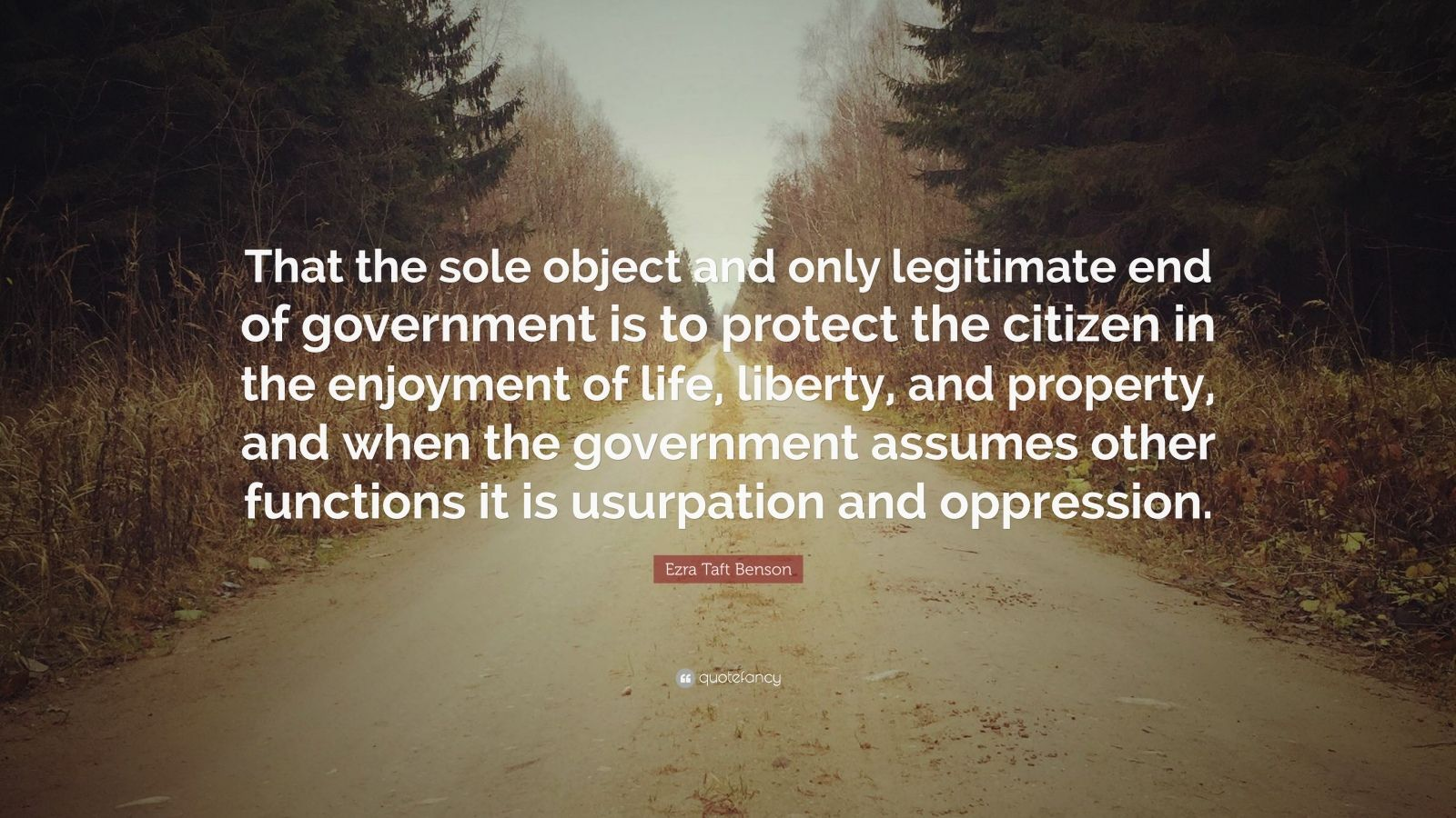 "Ezra Taft Benson Quote: ""That the sole object and only legitimate end of government is to protect the citizen in the enjoyment of life, liberty, and property, and when the government assumes other functions it is usurpation and oppression."""