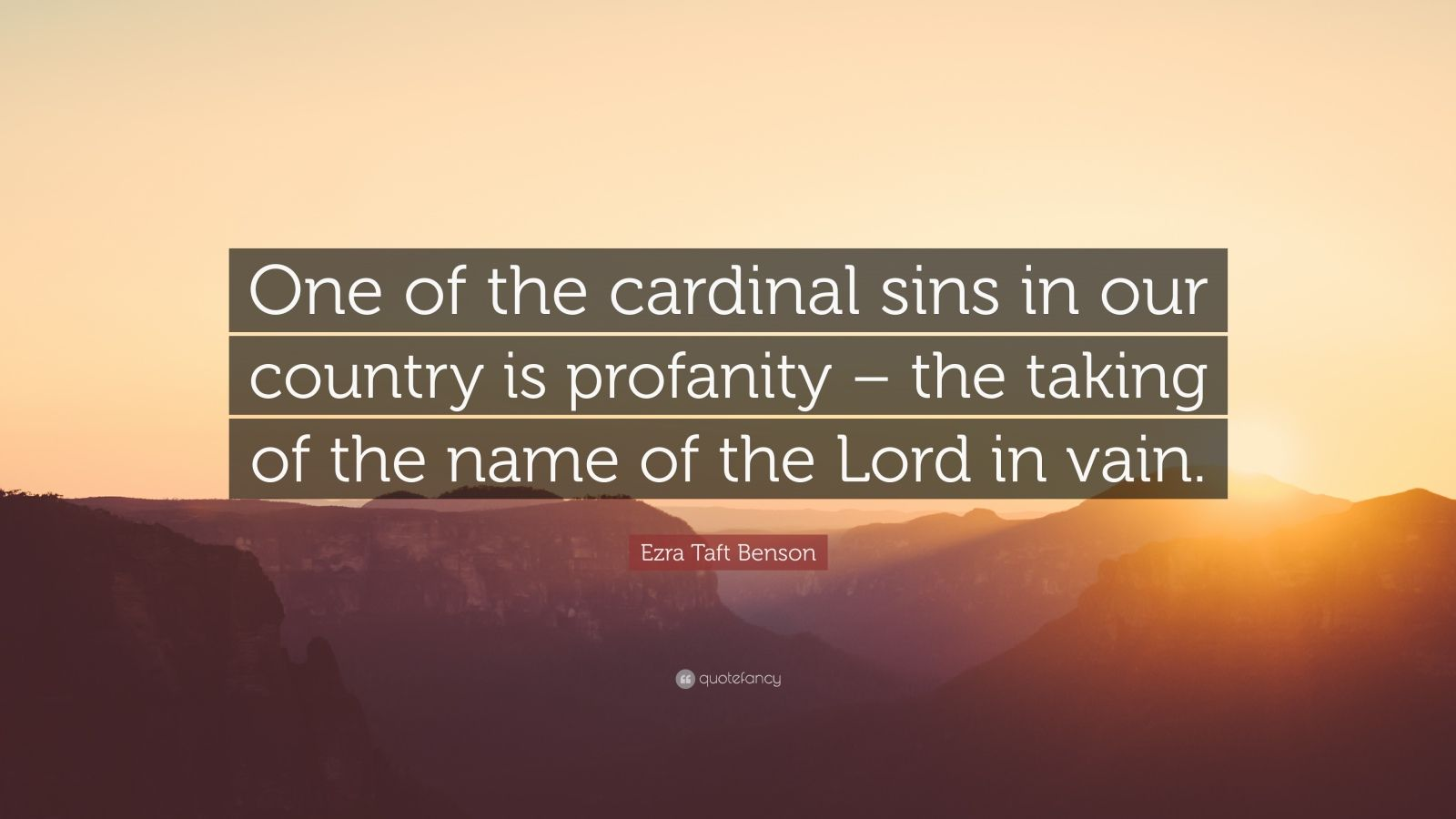 "Ezra Taft Benson Quote: ""One of the cardinal sins in our country is profanity – the taking of the name of the Lord in vain."""