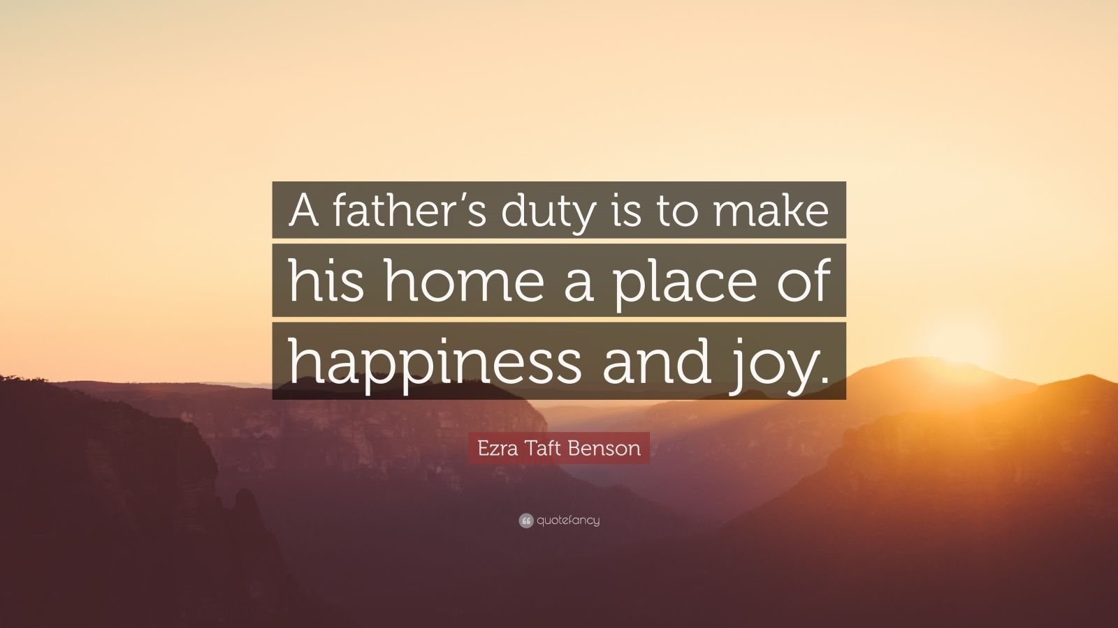 "Ezra Taft Benson Quote: ""A father's duty is to make his home a place of happiness and joy."""