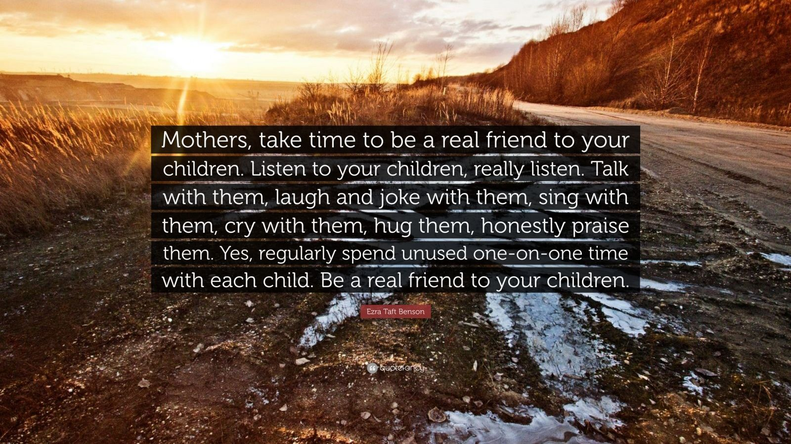 "Ezra Taft Benson Quote: ""Mothers, take time to be a real friend to your children. Listen to your children, really listen. Talk with them, laugh and joke with them, sing with them, cry with them, hug them, honestly praise them. Yes, regularly spend unused one-on-one time with each child. Be a real friend to your children."""
