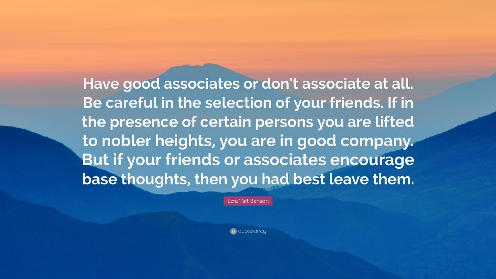 "Ezra Taft Benson Quote: ""Have good associates or don't associate at all. Be careful in the selection of your friends. If in the presence of certain persons you are lifted to nobler heights, you are in good company. But if your friends or associates encourage base thoughts, then you had best leave them."""