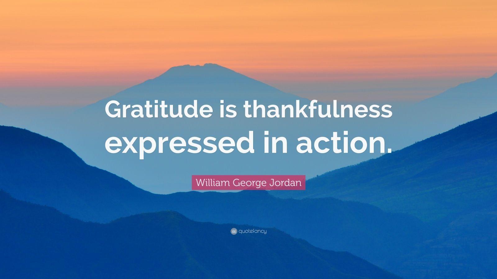 "William George Jordan Quote: ""Gratitude is thankfulness expressed in action."""