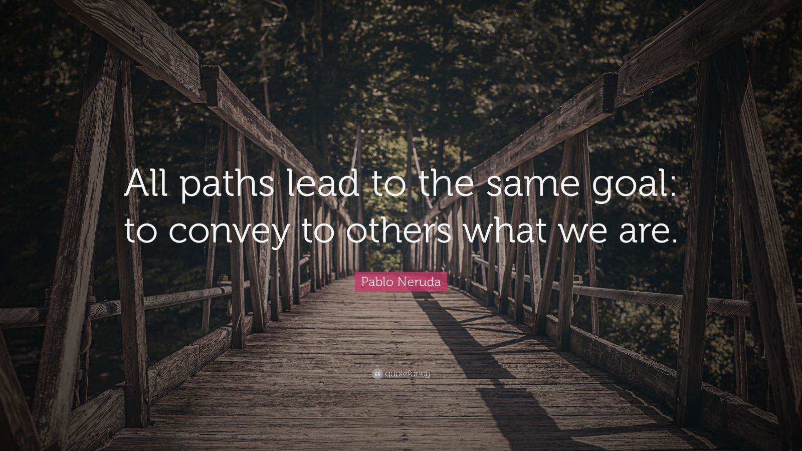 "Pablo Neruda Quote: ""All paths lead to the same goal: to convey to others what we are."""