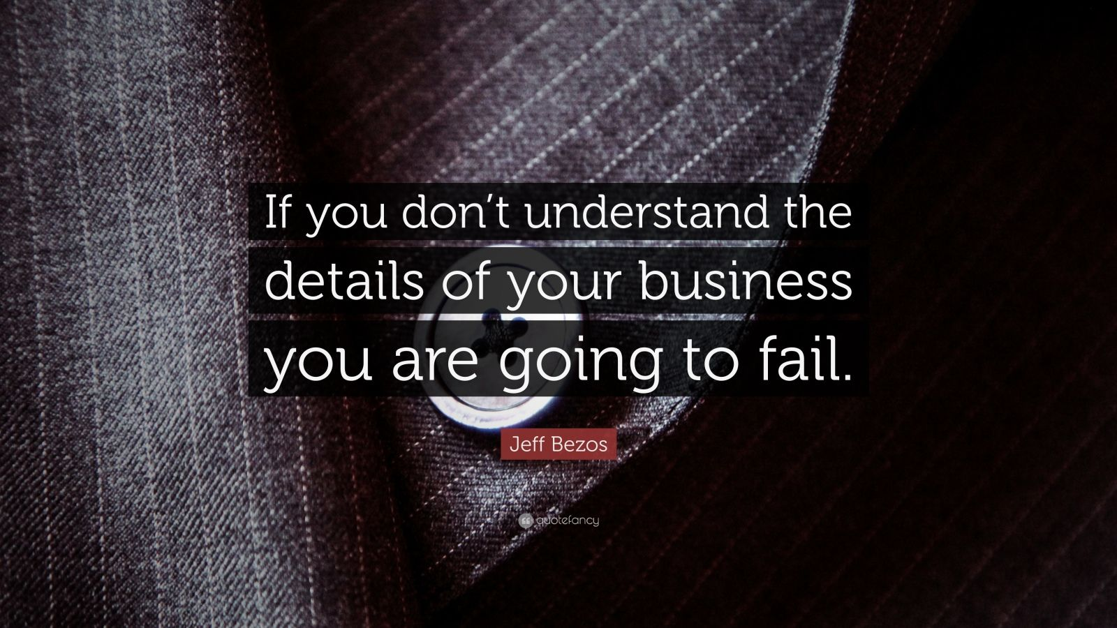 """Jeff Bezos Quote: """"If you don't understand the details of your business you are going to fail."""""""